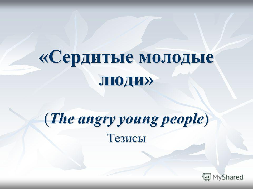 «Сердитые молодые люди» (The angry young people) Тезисы