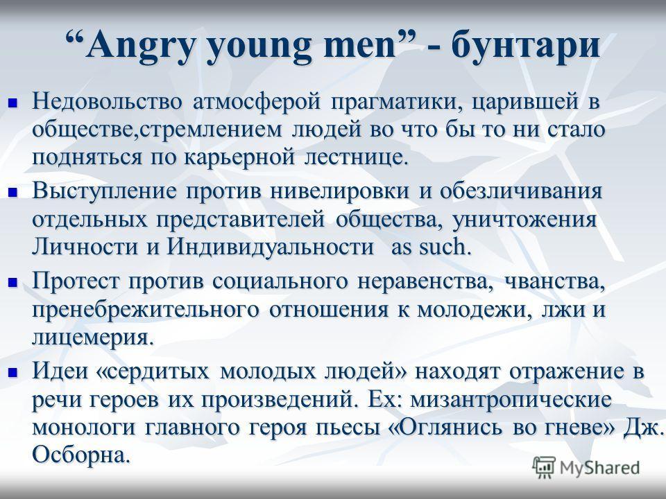 Angry young men - бунтари Недовольство атмосферой прагматики, царившей в обществе,стремлением людей во что бы то ни стало подняться по карьерной лестнице. Недовольство атмосферой прагматики, царившей в обществе,стремлением людей во что бы то ни стало
