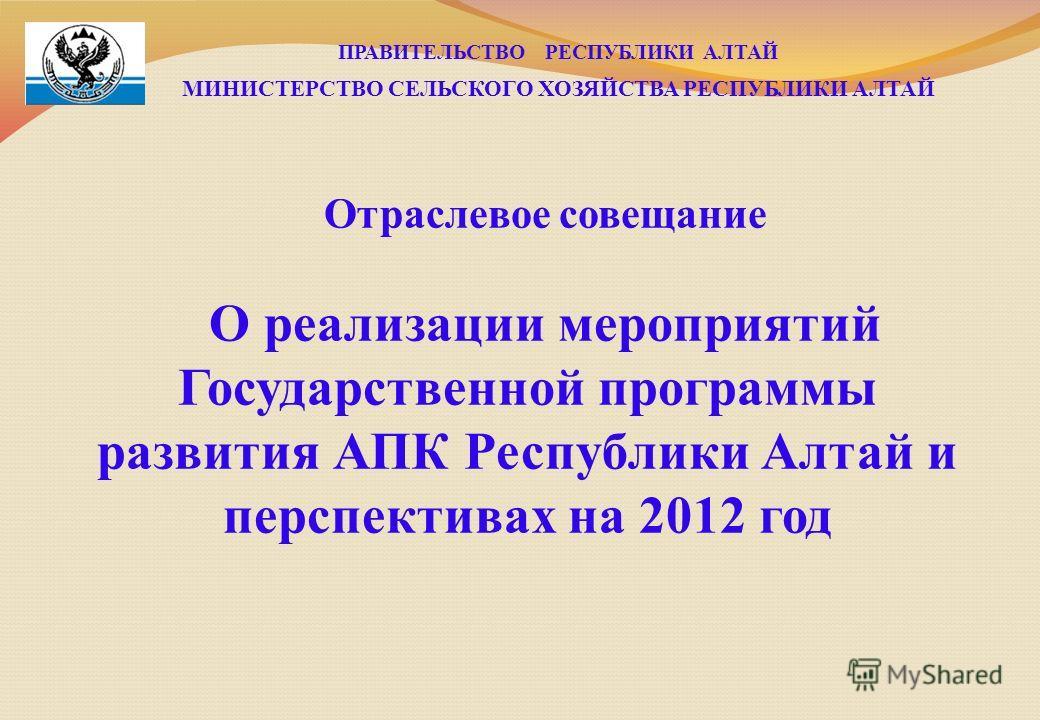 ПРАВИТЕЛЬСТВО РЕСПУБЛИКИ АЛТАЙ МИНИСТЕРСТВО СЕЛЬСКОГО ХОЗЯЙСТВА РЕСПУБЛИКИ АЛТАЙ Отраслевое совещание О реализации мероприятий Государственной программы развития АПК Республики Алтай и перспективах на 2012 год