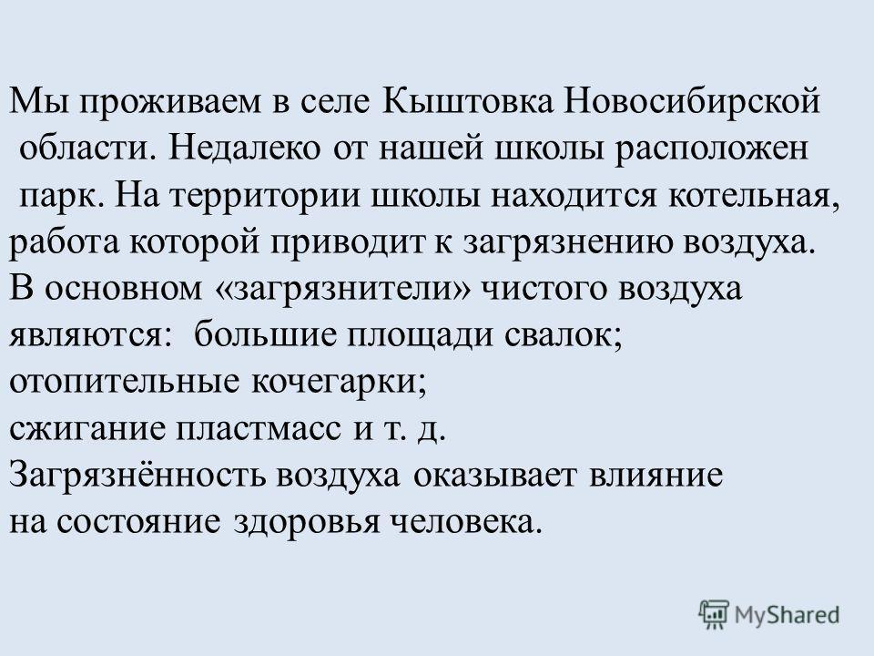 Мы проживаем в селе Кыштовка Новосибирской области. Недалеко от нашей школы расположен парк. На территории школы находится котельная, работа которой приводит к загрязнению воздуха. В основном «загрязнители» чистого воздуха являются: большие площади с