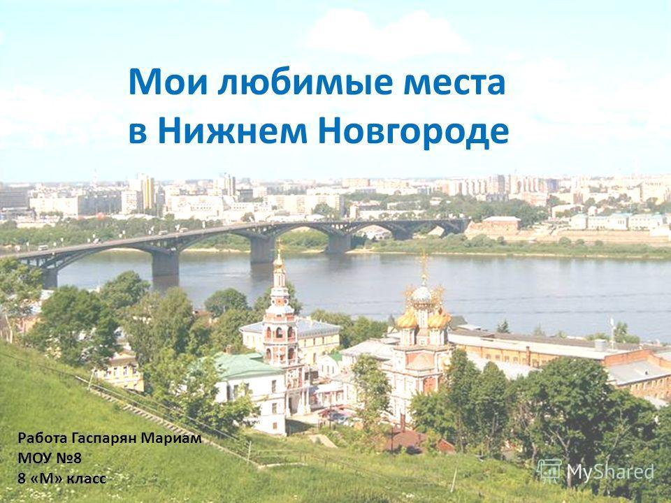 Мои любимые места в Нижнем Новгороде Работа Гаспарян Мариам МОУ 8 8 «М» класс