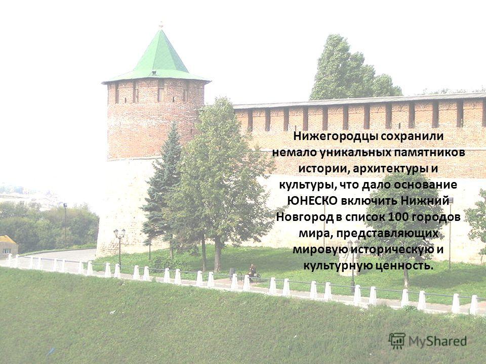 Нижегородцы сохранили немало уникальных памятников истории, архитектуры и культуры, что дало основание ЮНЕСКО включить Нижний Новгород в список 100 городов мира, представляющих мировую историческую и культурную ценность.