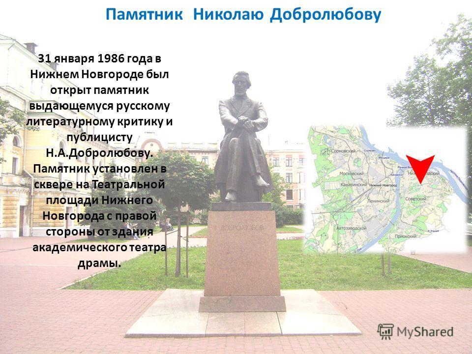 Памятник Николаю Добролюбову 31 января 1986 года в Нижнем Новгороде был открыт памятник выдающемуся русскому литературному критику и публицисту Н.А.Добролюбову. Памятник установлен в сквере на Театральной площади Нижнего Новгорода с правой стороны от