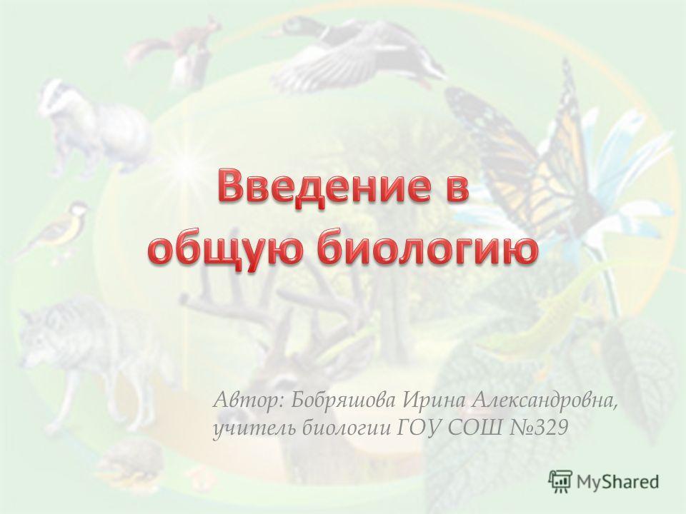 Автор: Бобряшова Ирина Александровна, учитель биологии ГОУ СОШ 329
