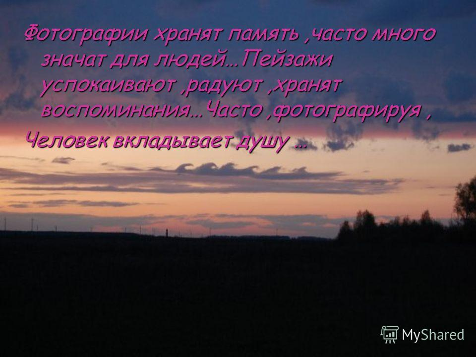 Фотографии хранят память,часто много значат для людей…Пейзажи успокаивают,радуют,хранят воспоминания…Часто,фотографируя, Человек вкладывает душу …