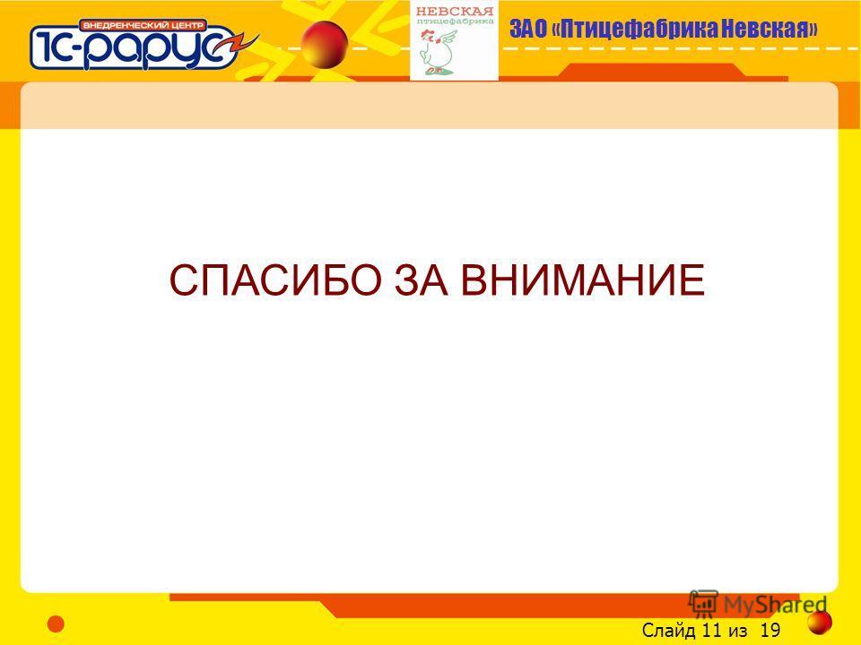 ЗАО «Птицефабрика Невская» Слайд 11 из 19 СПАСИБО ЗА ВНИМАНИЕ