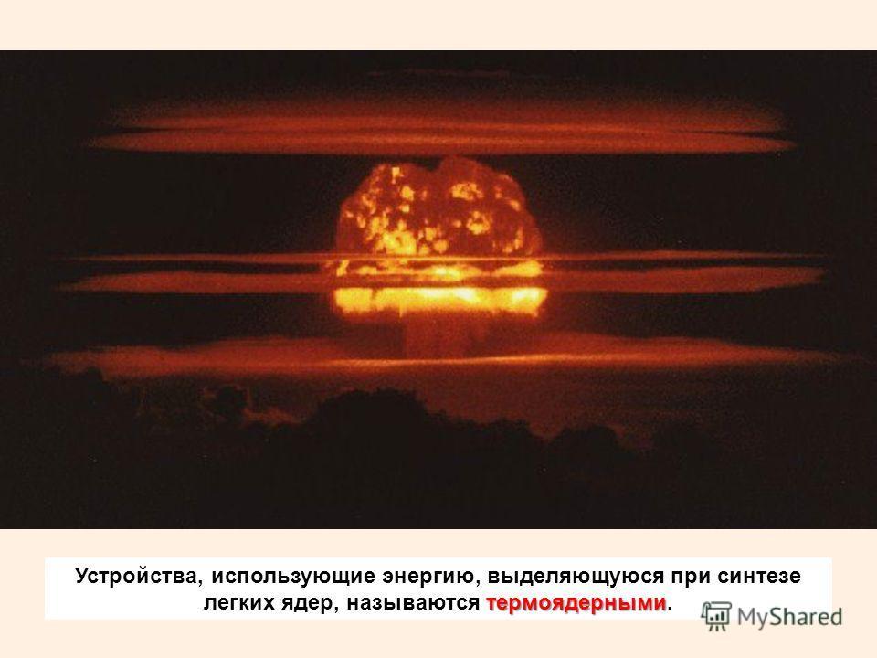 термоядерными Устройства, использующие энергию, выделяющуюся при синтезе легких ядер, называются термоядерными.