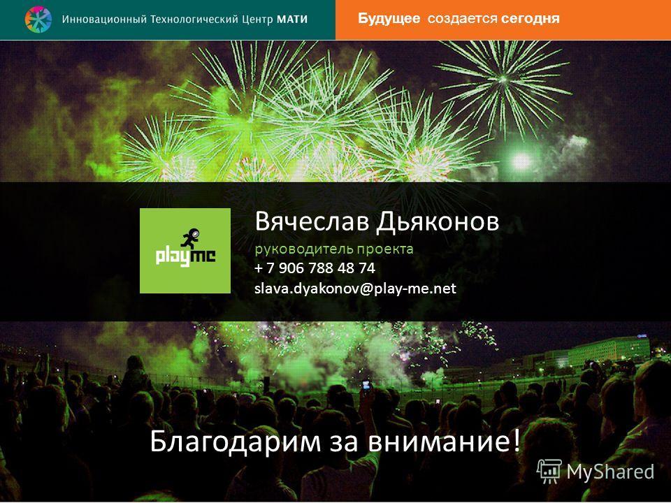 Вячеслав Дьяконов руководитель проекта + 7 906 788 48 74 slava.dyakonov@play-me.net Благодарим за внимание! Будущее создается сегодня