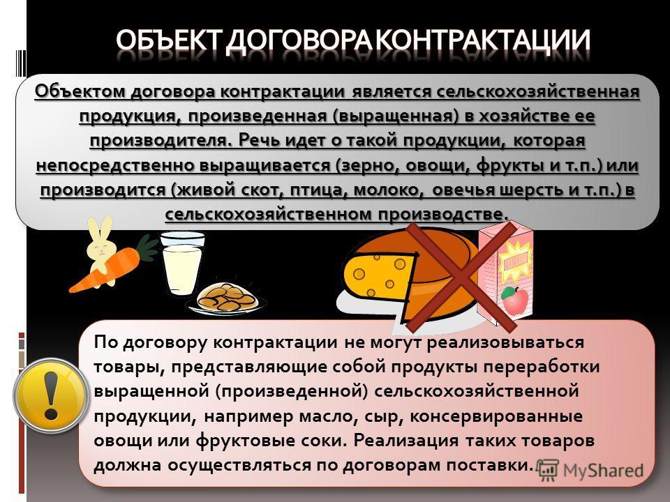 Объектом договора контрактации является сельскохозяйственная продукция, произведенная (выращенная) в хозяйстве ее производителя. Речь идет о такой продукции, которая непосредственно выращивается (зерно, овощи, фрукты и т.п.) или производится (живой с