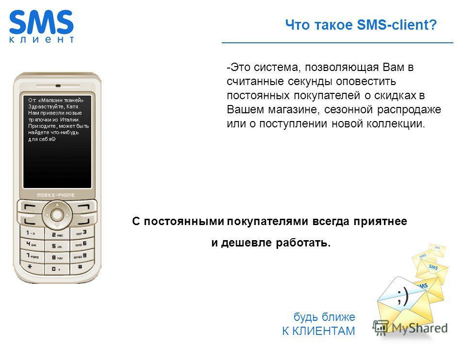 будь ближе К КЛИЕНТАМ Что такое SMS-client? -Это система, позволяющая Вам в считанные секунды оповестить постоянных покупателей о скидках в Вашем магазине, сезонной распродаже или о поступлении новой коллекции. C постоянными покупателями всегда прият