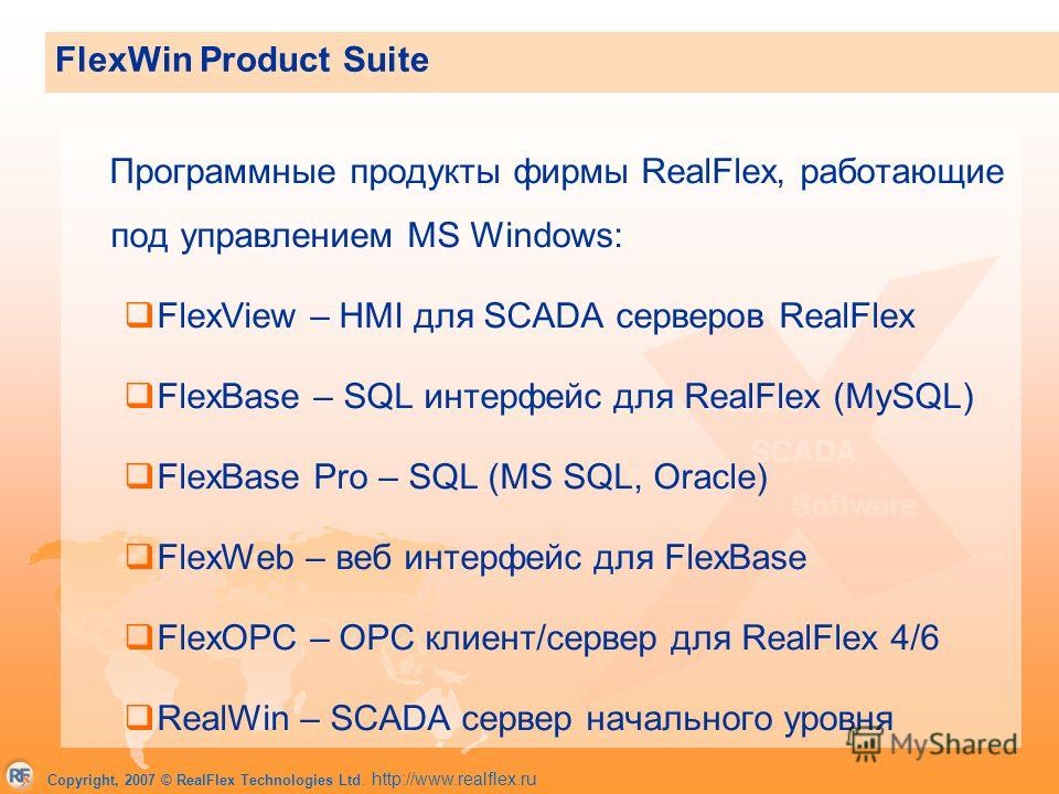 Copyright, 2007 © RealFlex Technologies Ltd. http://www.realflex.ru FlexWin Product Suite Программные продукты фирмы RealFlex, работающие под управлением MS Windows: FlexView – HMI для SCADA серверов RealFlex FlexBase – SQL интерфейс для RealFlex (My