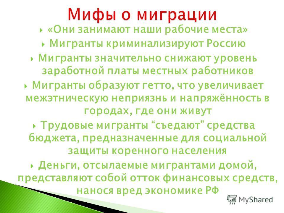 «Они занимают наши рабочие места» Мигранты криминализируют Россию Мигранты значительно снижают уровень заработной платы местных работников Мигранты образуют гетто, что увеличивает межэтническую неприязнь и напряжённость в городах, где они живут Трудо