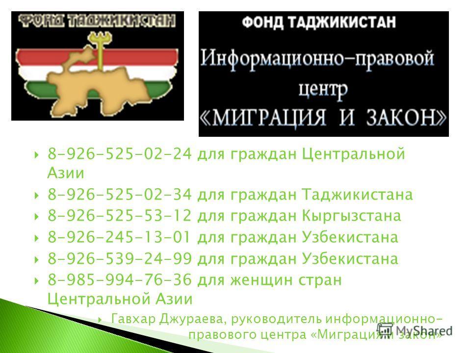 8-926-525-02-24 для граждан Центральной Азии 8-926-525-02-34 для граждан Таджикистана 8-926-525-53-12 для граждан Кыргызстана 8-926-245-13-01 для граждан Узбекистана 8-926-539-24-99 для граждан Узбекистана 8-985-994-76-36 для женщин стран Центральной