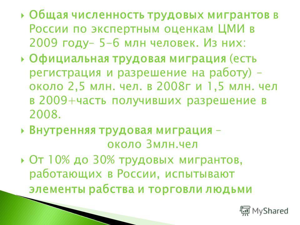 Общая численность трудовых мигрантов в России по экспертным оценкам ЦМИ в 2009 году– 5-6 млн человек. Из них: Официальная трудовая миграция (есть регистрация и разрешение на работу) – около 2,5 млн. чел. в 2008г и 1,5 млн. чел в 2009+часть получивших