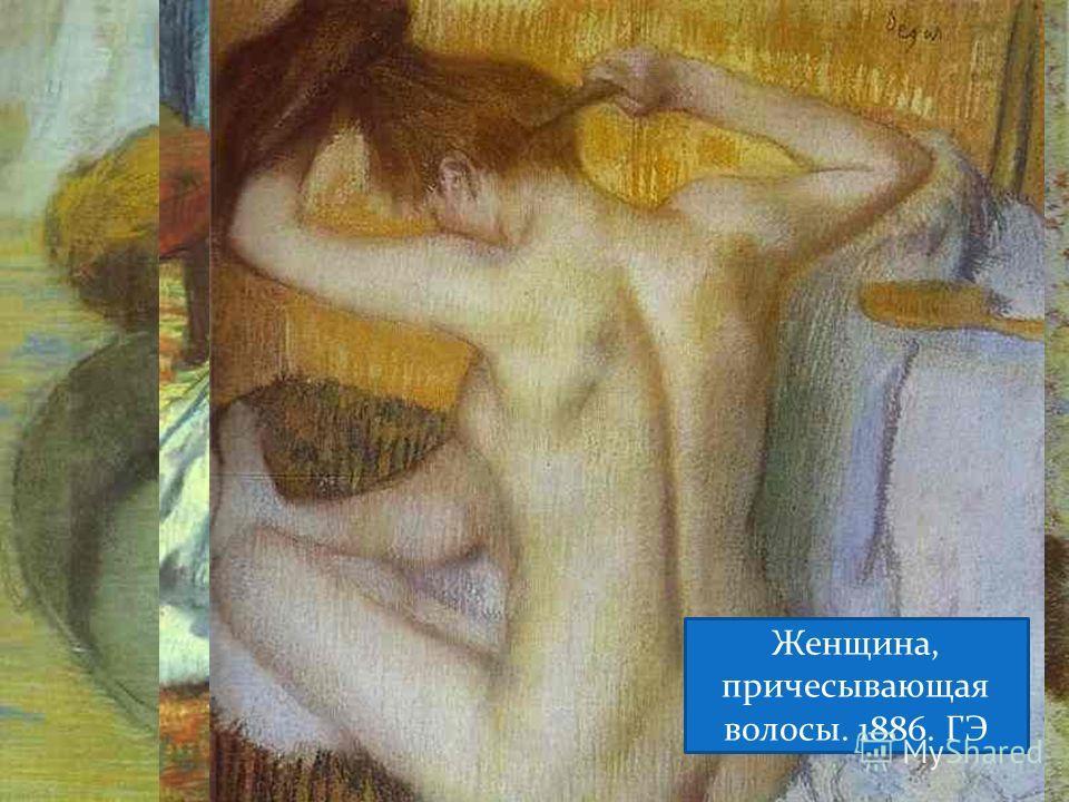 Таз. 1886. Таз. 1886 После купания. 1887. Женщина, причесывающая волосы. 1886. ГЭ