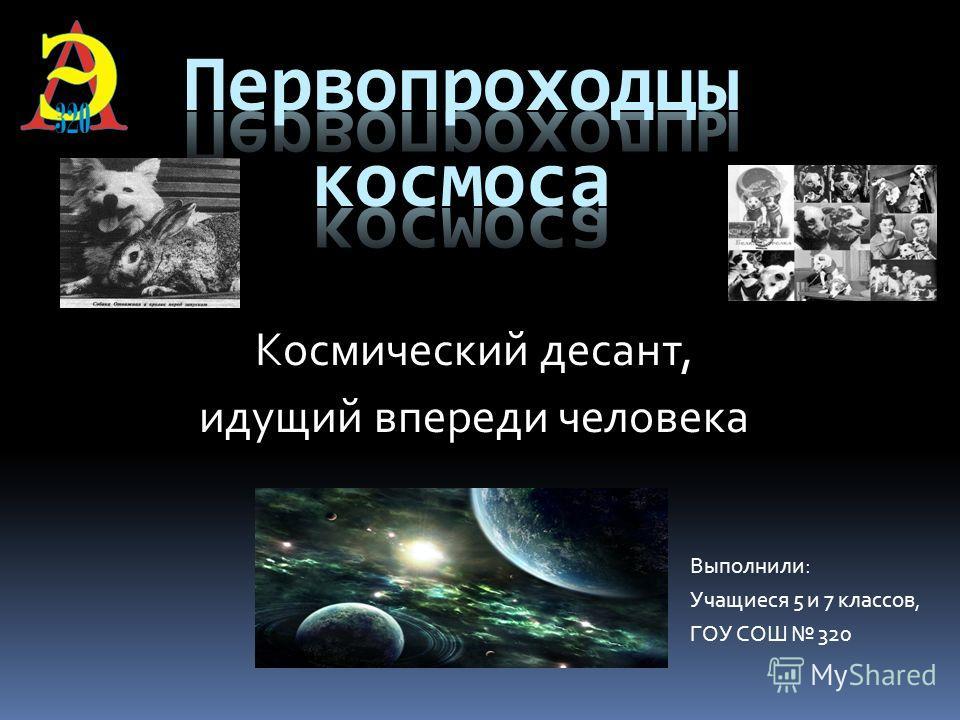 Космический десант, идущий впереди человека Выполнили: Учащиеся 5 и 7 классов, ГОУ СОШ 320