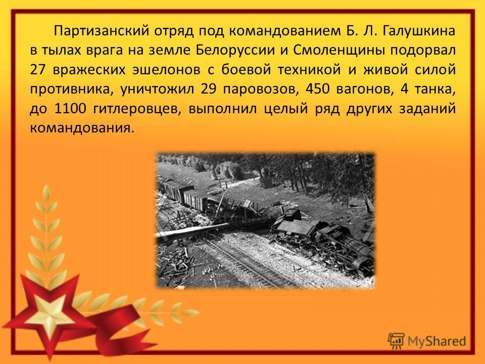 Партизанский отряд под командованием Б. Л. Галушкина в тылах врага на земле Белоруссии и Смоленщины подорвал 27 вражеских эшелонов с боевой техникой и живой силой противника, уничтожил 29 паровозов, 450 вагонов, 4 танка, до 1100 гитлеровцев, выполнил