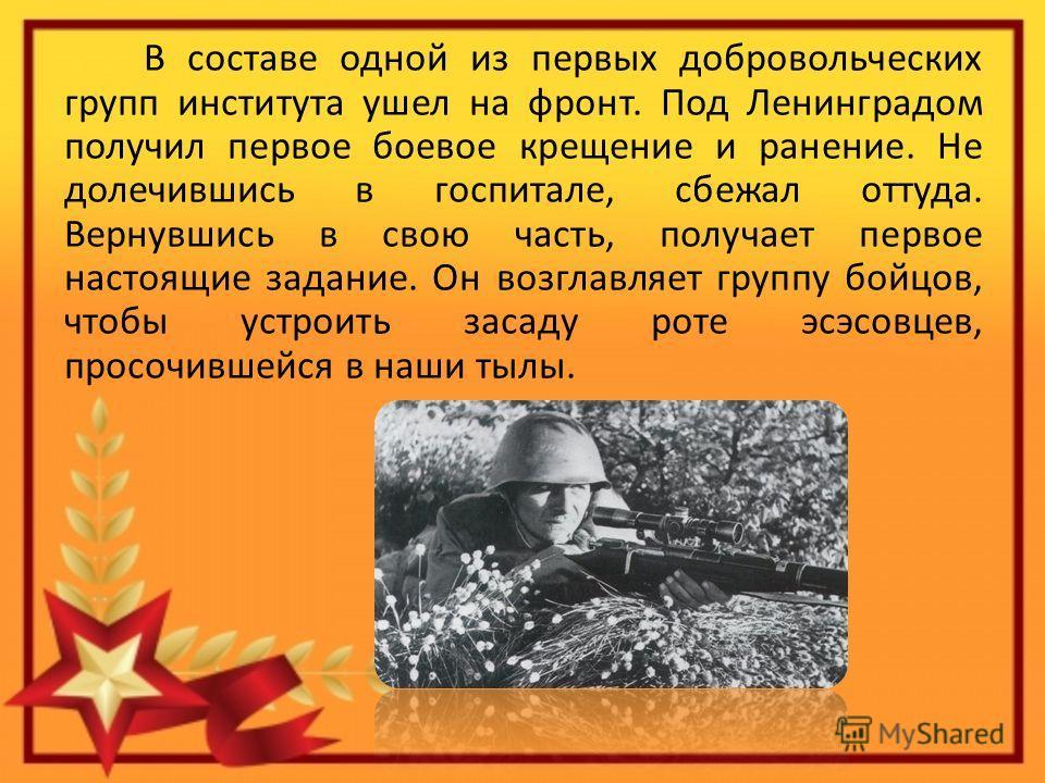 В составе одной из первых добровольческих групп института ушел на фронт. Под Ленинградом получил первое боевое крещение и ранение. Не долечившись в госпитале, сбежал оттуда. Вернувшись в свою часть, получает первое настоящие задание. Он возглавляет г