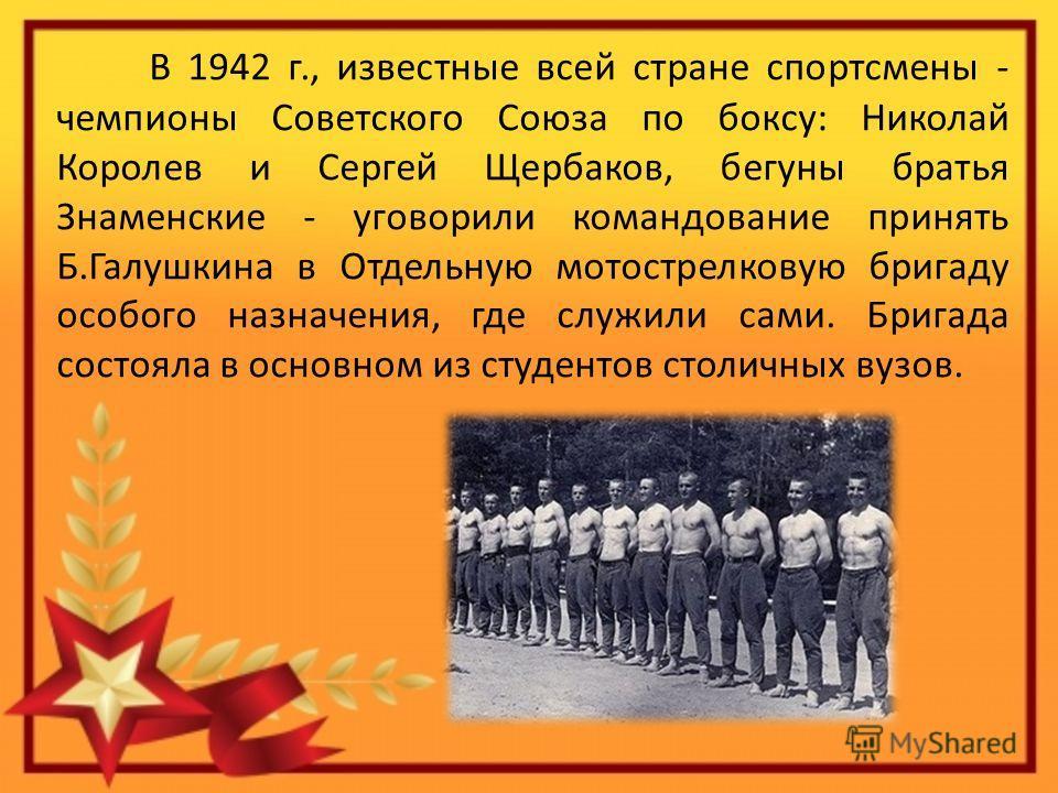 В 1942 г., известные всей стране спортсмены - чемпионы Советского Союза по боксу: Николай Королев и Сергей Щербаков, бегуны братья Знаменские - уговорили командование принять Б.Галушкина в Отдельную мотострелковую бригаду особого назначения, где служ