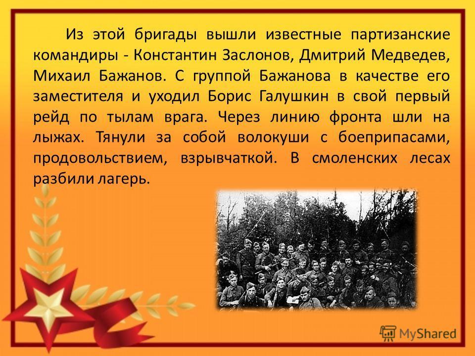 Из этой бригады вышли известные партизанские командиры - Константин Заслонов, Дмитрий Медведев, Михаил Бажанов. С группой Бажанова в качестве его заместителя и уходил Борис Галушкин в свой первый рейд по тылам врага. Через линию фронта шли на лыжах.