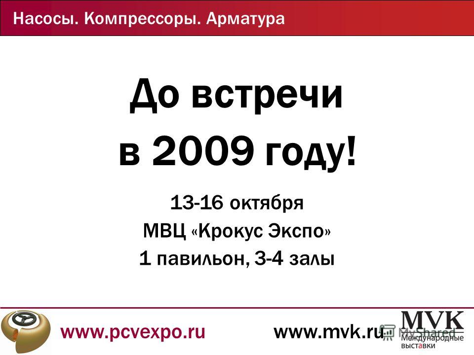 www.pcvexpo.ruwww.mvk.ru Насосы. Компрессоры. Арматура До встречи в 2009 году! 13-16 октября МВЦ «Крокус Экспо» 1 павильон, 3-4 залы
