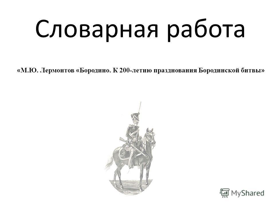 Словарная работа « М.Ю. Лермонтов « Бородино. К 200-летию празднования Бородинской битвы »
