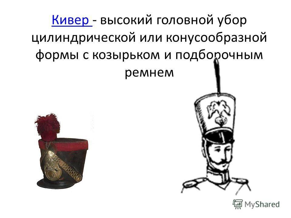 Кивер Кивер - высокий головной убор цилиндрической или конусообразной формы с козырьком и подборочным ремнем