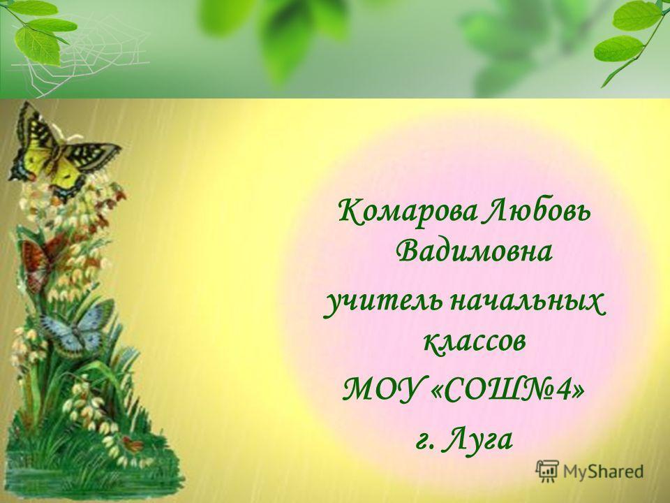 Комарова Любовь Вадимовна учитель начальных классов МОУ «СОШ4» г. Луга