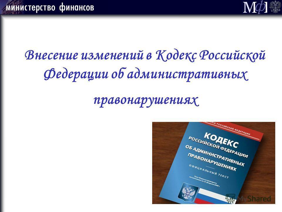 Внесение изменений в Кодекс Российской Федерации об административных правонарушениях