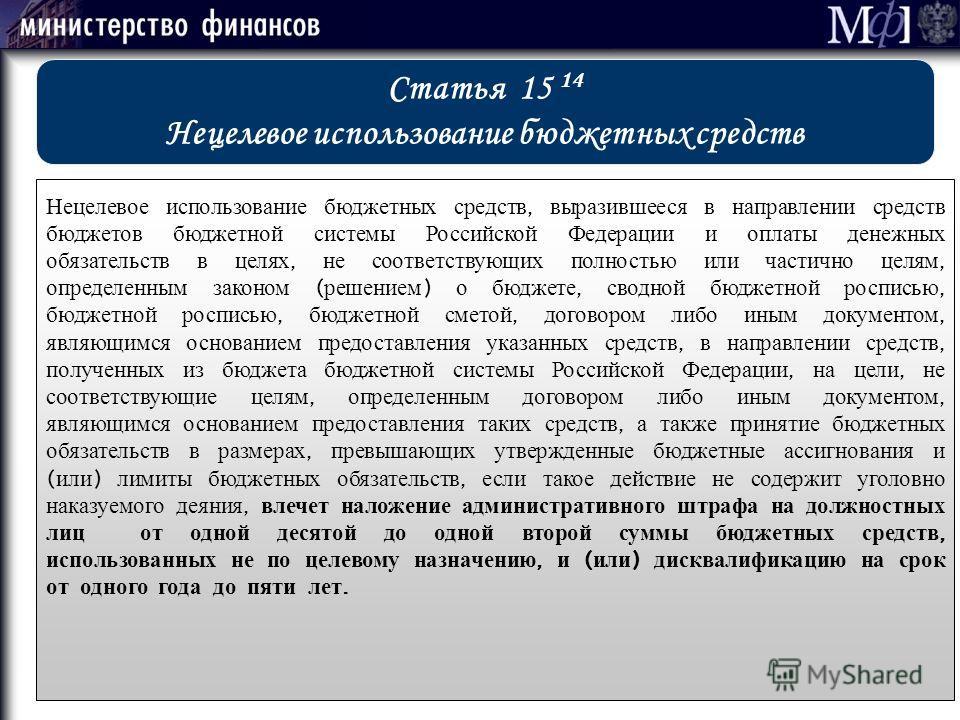 Статья 15 14 Нецелевое использование бюджетных средств Нецелевое использование бюджетных средств, выразившееся в направлении средств бюджетов бюджетной системы Российской Федерации и оплаты денежных обязательств в целях, не соответствующих полностью