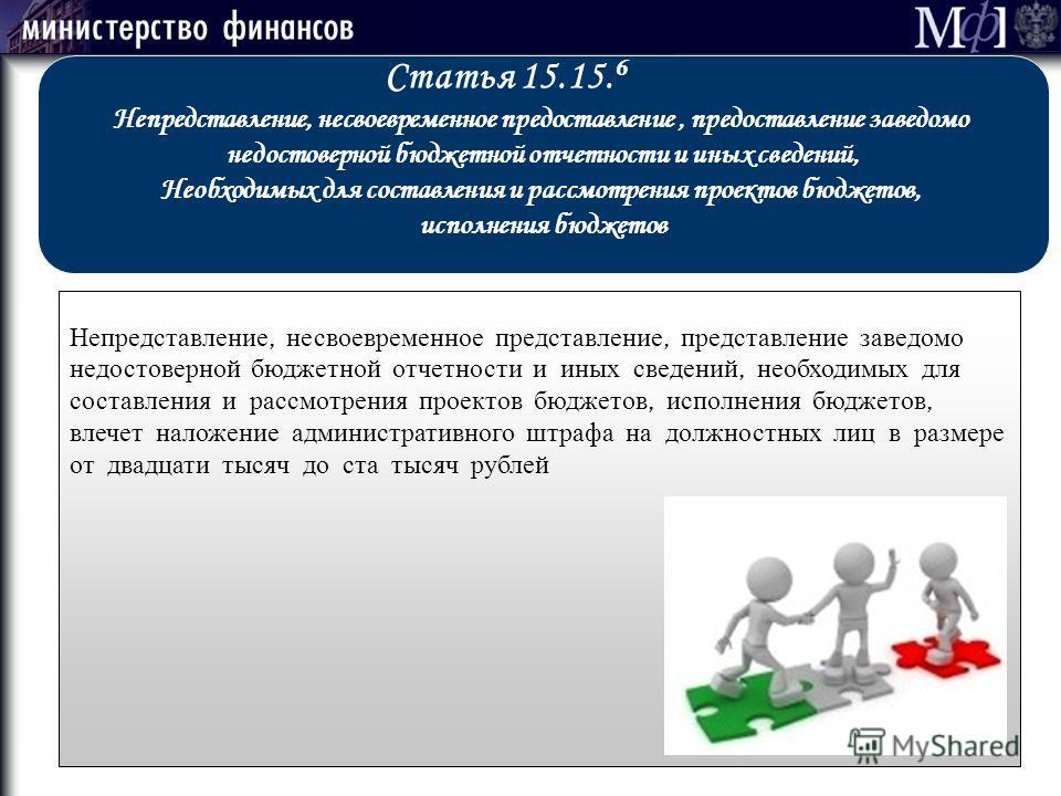 Статья 15.15. 6 Непредставление, несвоевременное предоставление, предоставление заведомо недостоверной бюджетной отчетности и иных сведений, Необходимых для составления и рассмотрения проектов бюджетов, исполнения бюджетов Непредставление, несвоеврем