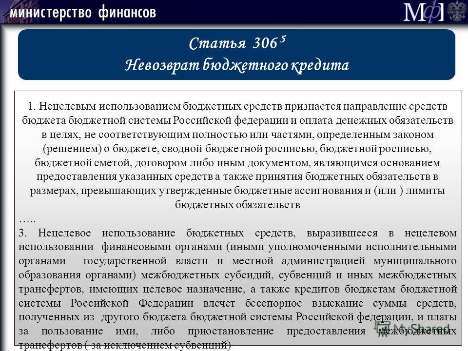 Статья 306 5 Невозврат бюджетного кредита 1. Нецелевым использованием бюджетных средств признается направление средств бюджета бюджетной системы Российской федерации и оплата денежных обязательств в целях, не соответствующим полностью или частями, оп