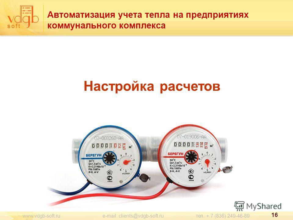 16 www.vdgb-soft.ru e-mail: clients@vdgb-soft.ru тел. + 7 (836) 249-46-89 Настройка расчетов Автоматизация учета тепла на предприятиях коммунального комплекса