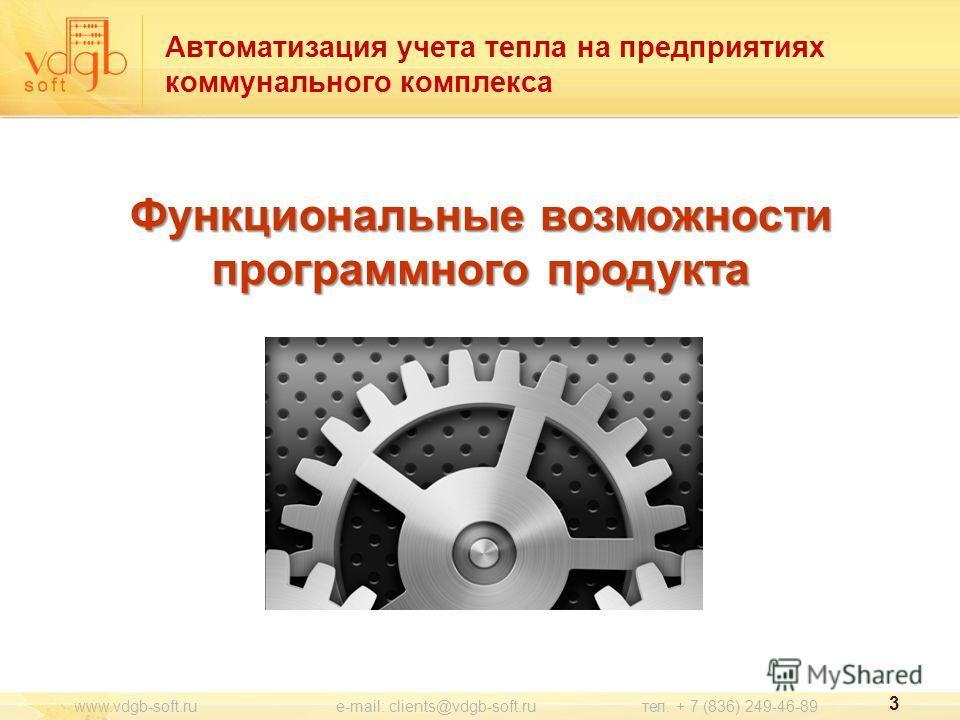 Функциональные возможности программного продукта Автоматизация учета тепла на предприятиях коммунального комплекса 3 www.vdgb-soft.ru e-mail: clients@vdgb-soft.ru тел. + 7 (836) 249-46-89