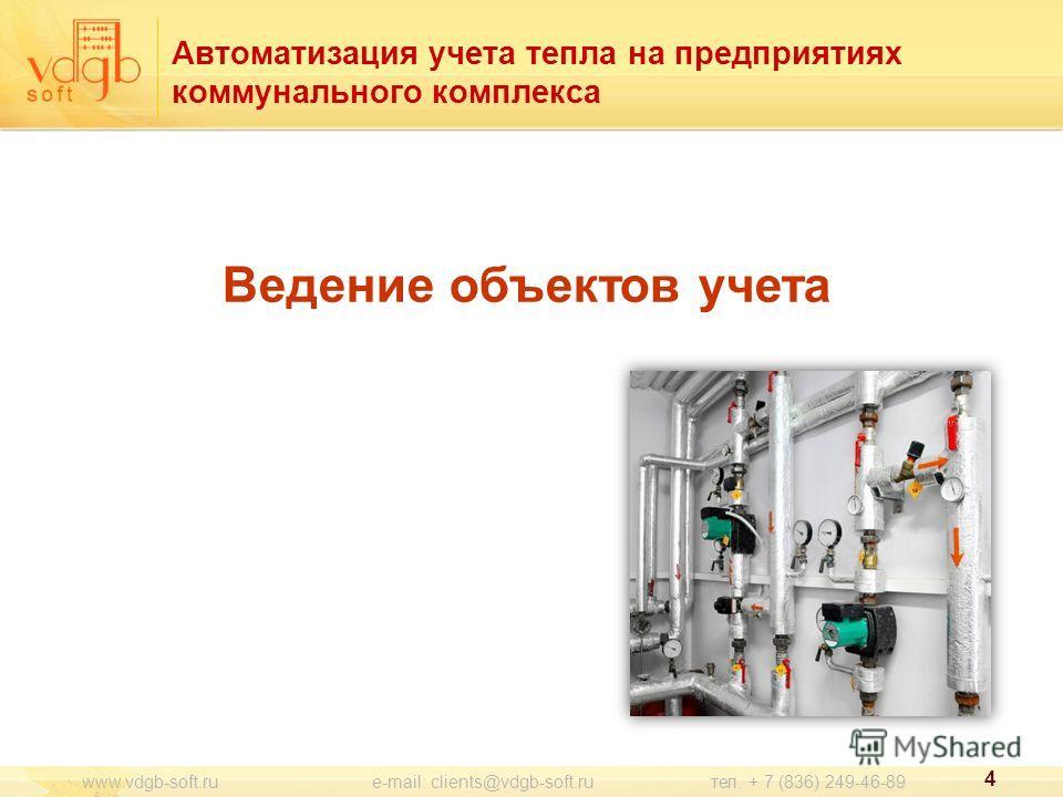 Автоматизация учета тепла на предприятиях коммунального комплекса Ведение объектов учета 4 www.vdgb-soft.ru e-mail: clients@vdgb-soft.ru тел. + 7 (836) 249-46-89