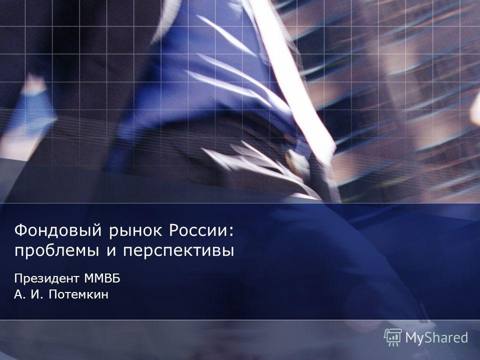 Фондовый рынок России: проблемы и перспективы Президент ММВБ А. И. Потемкин