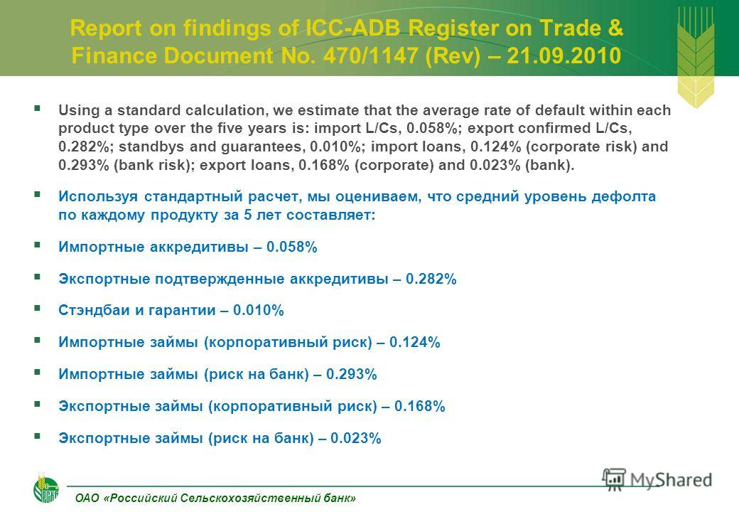 ОАО «Российский Сельскохозяйственный банк» Report on findings of ICC-ADB Register on Trade & Finance Document No. 470/1147 (Rev) – 21.09.2010 Using a standard calculation, we estimate that the average rate of default within each product type over the
