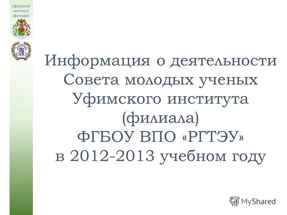 Информация о деятельности Совета молодых ученых Уфимского института (филиала) ФГБОУ ВПО «РГТЭУ» в 2012-2013 учебном году Уфимский институт (филиал)