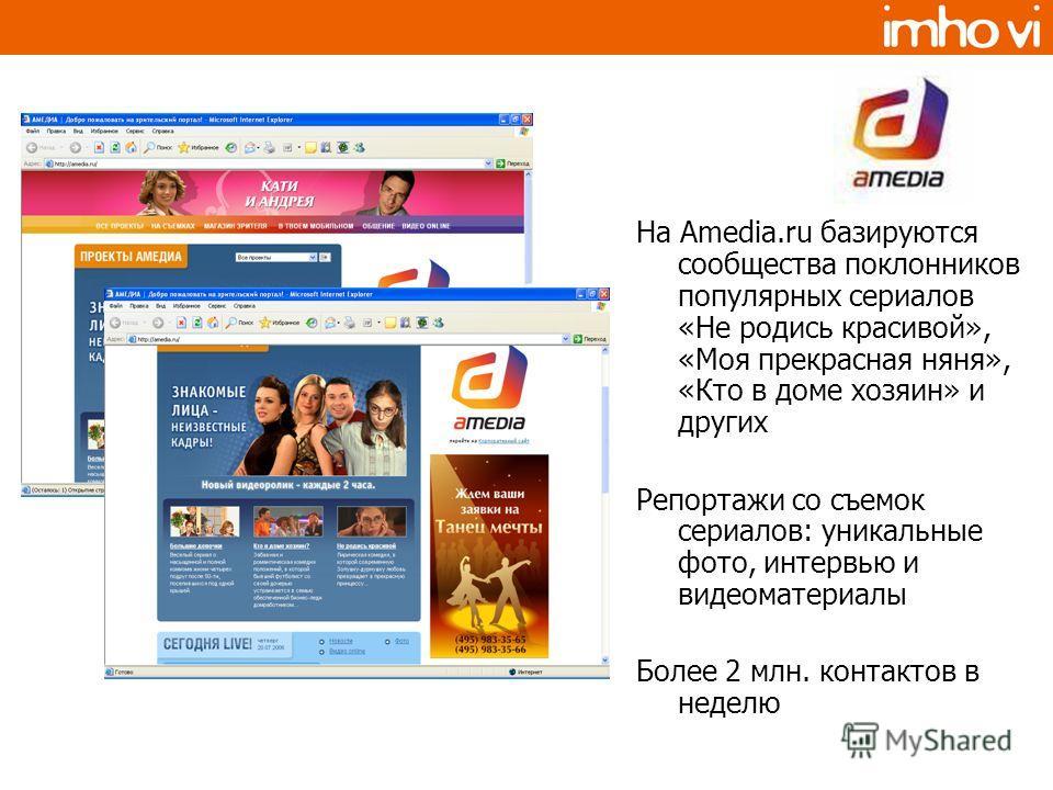 На Amedia.ru базируются сообщества поклонников популярных сериалов «Не родись красивой», «Моя прекрасная няня», «Кто в доме хозяин» и других Репортажи со съемок сериалов: уникальные фото, интервью и видеоматериалы Более 2 млн. контактов в неделю