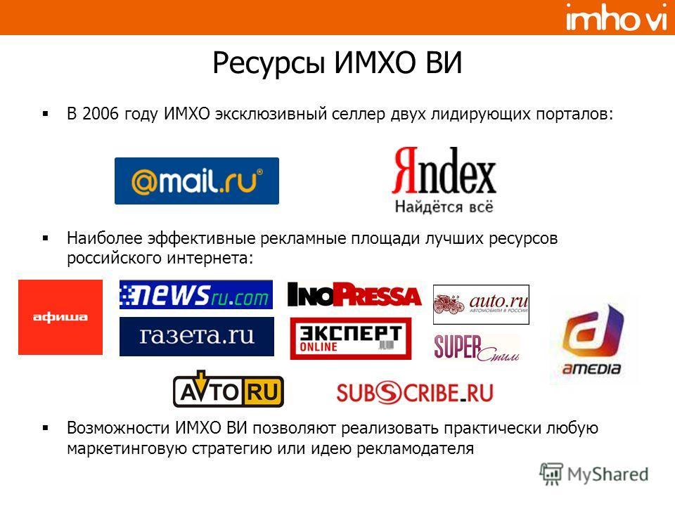 Ресурсы ИМХО ВИ В 2006 году ИМХО эксклюзивный селлер двух лидирующих порталов: Наиболее эффективные рекламные площади лучших ресурсов российского интернета: Возможности ИМХО ВИ позволяют реализовать практически любую маркетинговую стратегию или идею