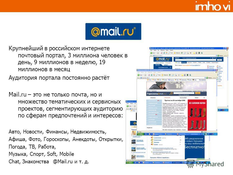Крупнейший в российском интернете почтовый портал, 3 миллиона человек в день, 9 миллионов в неделю, 19 миллионов в месяц Аудитория портала постоянно растёт Mail.ru – это не только почта, но и множество тематических и сервисных проектов, сегментирующи