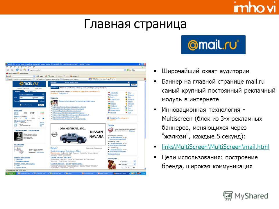 Широчайший охват аудитории Баннер на главной странице mail.ru самый крупный постоянный рекламный модуль в интернете Инновационная технология - Multiscreen (блок из 3-х рекламных баннеров, меняющихся через
