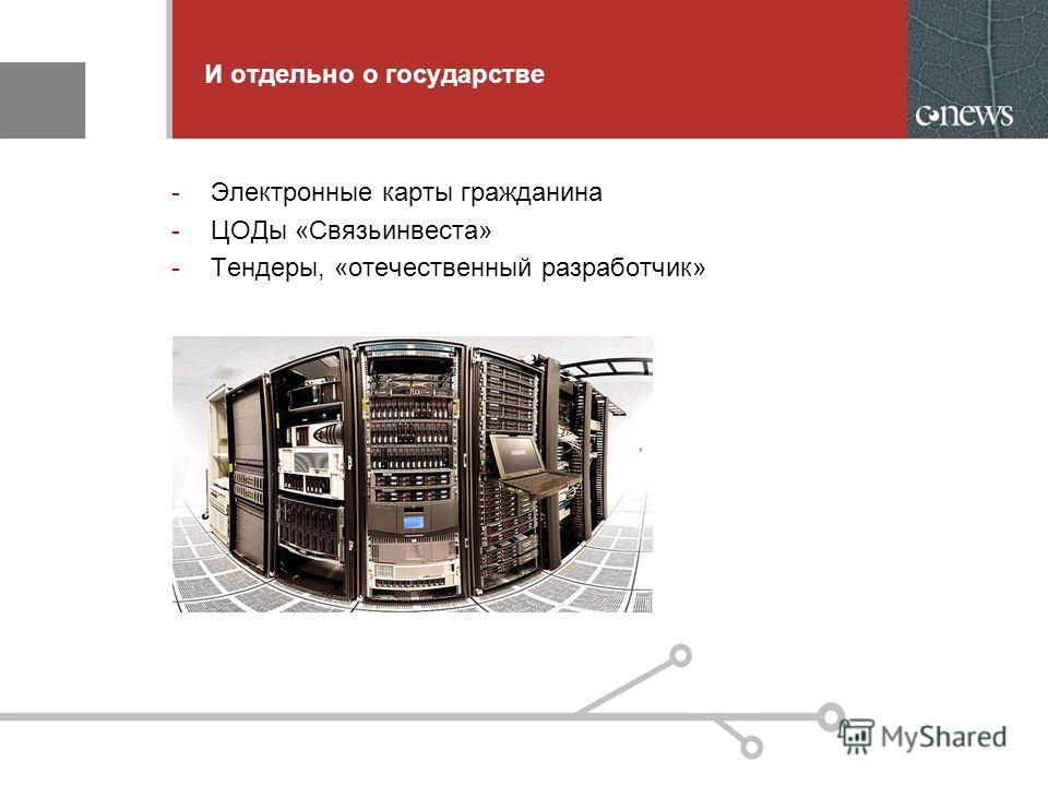 И отдельно о государстве -Электронные карты гражданина -ЦОДы «Связьинвеста» -Тендеры, «отечественный разработчик»