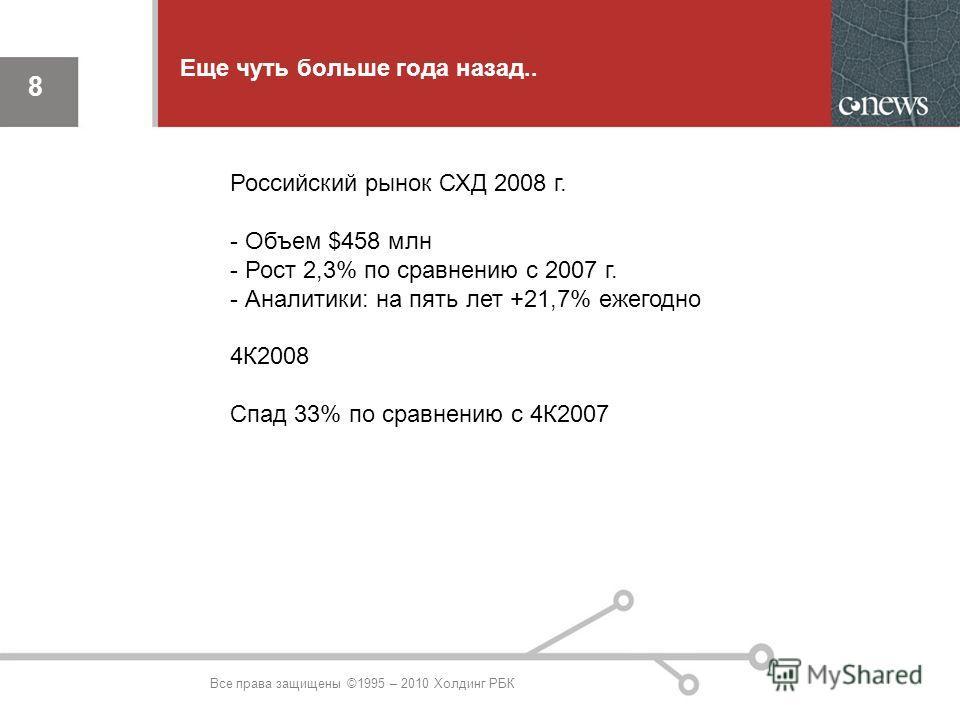 8 8 Еще чуть больше года назад.. Все права защищены ©1995 – 2010 Холдинг РБК Российский рынок СХД 2008 г. - Объем $458 млн - Рост 2,3% по сравнению с 2007 г. - Аналитики: на пять лет +21,7% ежегодно 4К2008 Спад 33% по сравнению с 4К2007