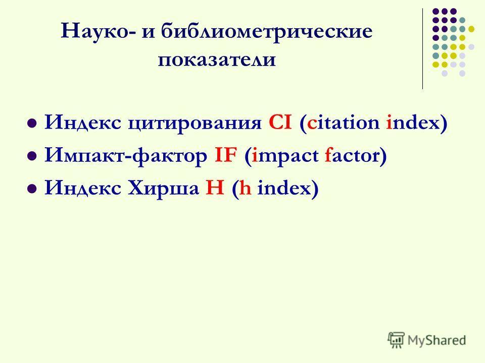 Науко- и библиометрические показатели Индекс цитирования CI (citation index) Импакт-фактор IF (impact factor) Индекс Хирша H (h index)
