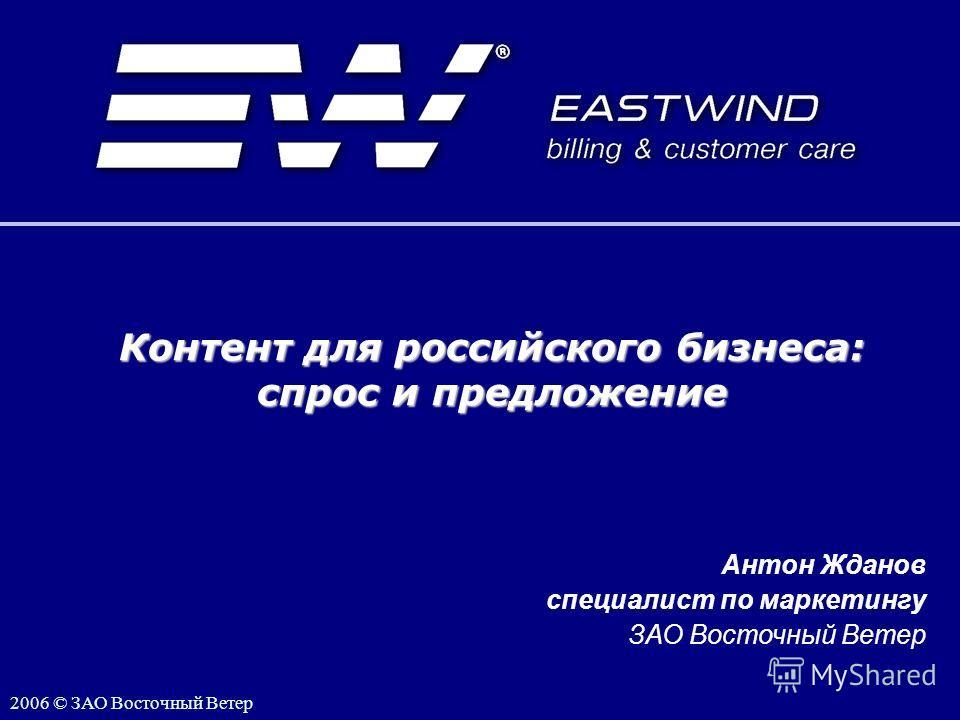 1 1 Контент для российского бизнеса: спрос и предложение 2006 © ЗАО Восточный Ветер Антон Жданов специалист по маркетингу ЗАО Восточный Ветер