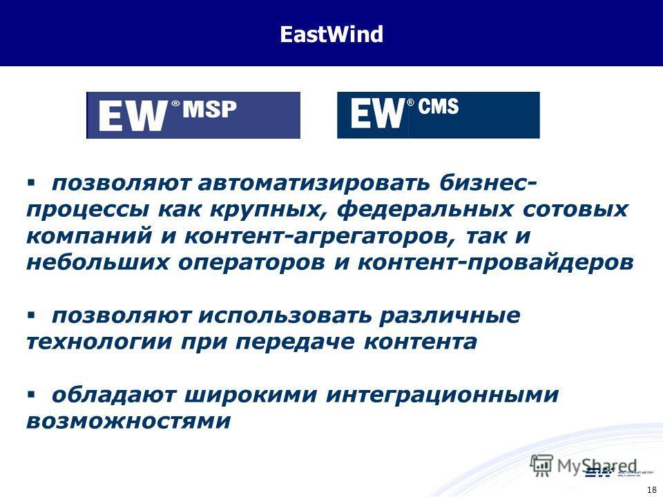 18 EastWind позволяют автоматизировать бизнес- процессы как крупных, федеральных сотовых компаний и контент-агрегаторов, так и небольших операторов и контент-провайдеров позволяют использовать различные технологии при передаче контента обладают широк