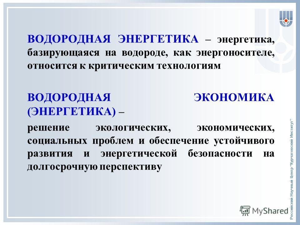 Российский Научный Центр Курчатовский Институт ВОДОРОДНАЯ ЭНЕРГЕТИКА – энергетика, базирующаяся на водороде, как энергоносителе, относится к критическим технологиям ВОДОРОДНАЯ ЭКОНОМИКА (ЭНЕРГЕТИКА) – решение экологических, экономических, социальных