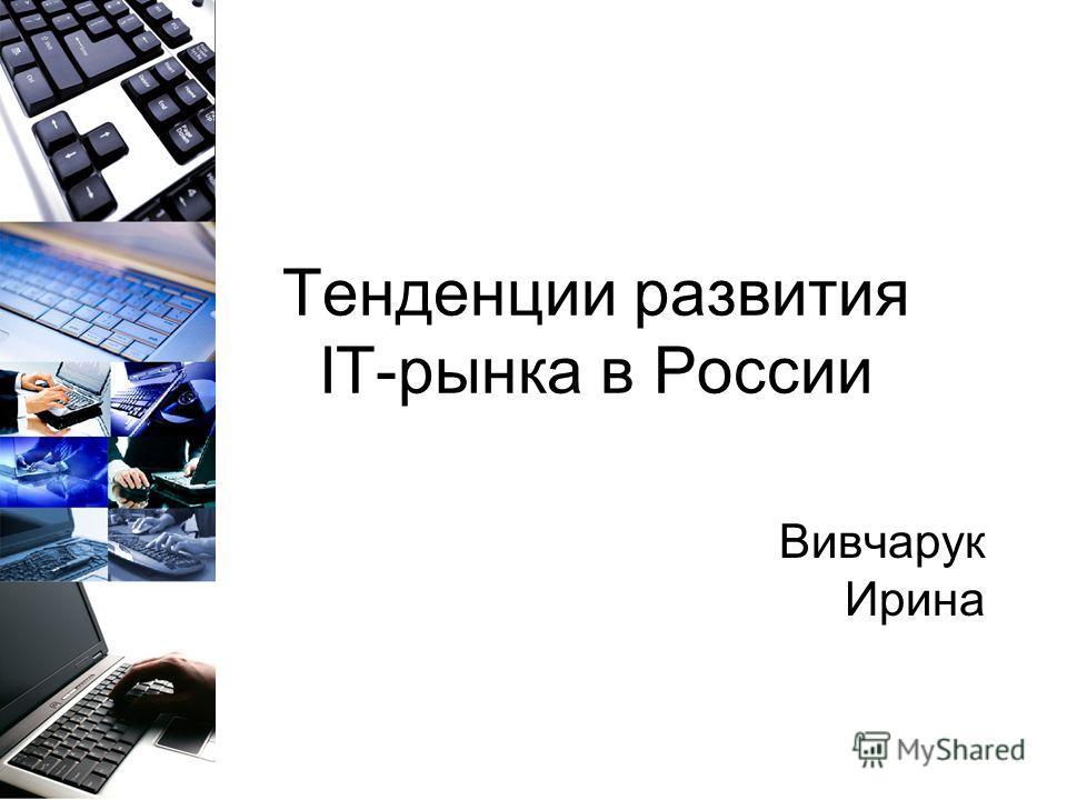 Тенденции развития IT-рынка в России Вивчарук Ирина