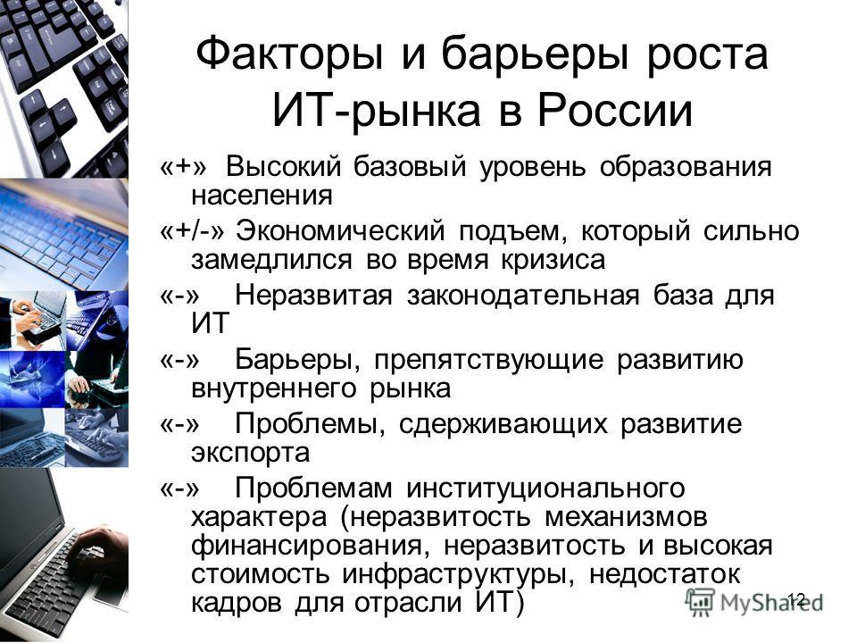 12 Факторы и барьеры роста ИТ-рынка в России «+» Высокий базовый уровень образования населения «+/-» Экономический подъем, который сильно замедлился во время кризиса «-» Неразвитая законодательная база для ИТ «-» Барьеры, препятствующие развитию внут